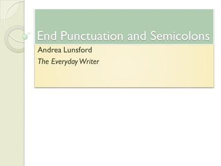 End Punctuation and Semicolons Andrea Lunsford The Everyday Writer Andrea Lunsford The Everyday Writer.