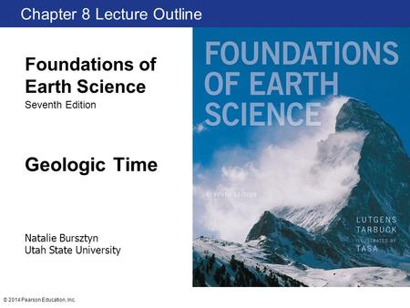 © 2014 Pearson Education, Inc. Geologic Time Chapter 8 Lecture Outline Natalie Bursztyn Utah State University Foundations of Earth Science Seventh Edition.