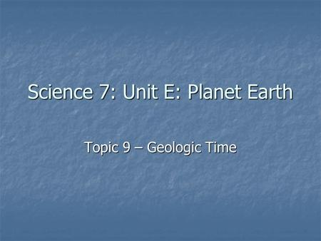 Science 7: Unit E: Planet Earth Topic 9 – Geologic Time.