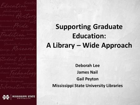 Deborah Lee James Nail Gail Peyton Mississippi State University Libraries Supporting Graduate Education: A Library – Wide Approach.
