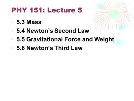 PHY 151: Lecture 5 5.3 Mass 5.4 Newton's Second Law 5.5 Gravitational Force and Weight 5.6 Newton's Third Law.