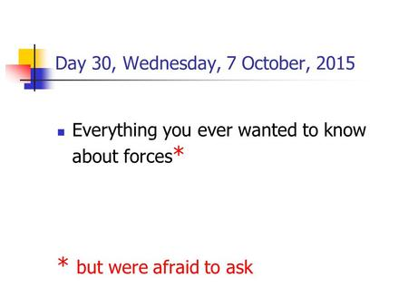 Day 30, Wednesday, 7 October, 2015 Everything you ever wanted to know about forces * * but were afraid to ask.