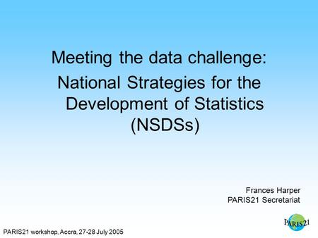 PARIS21 workshop, Accra, 27-28 July 2005 Meeting the data challenge: National Strategies for the Development of Statistics (NSDSs) Frances Harper PARIS21.