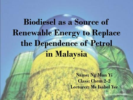 Biodiesel as a Source of Renewable Energy to Replace the Dependence of Petrol in Malaysia Name: Ng Mun Yi Class: Chem 2-2 Lecturer: Ms Isabel Yee.