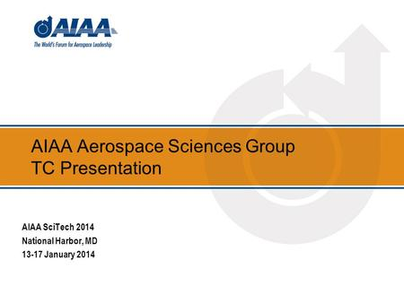AIAA Aerospace Sciences Group TC Presentation AIAA SciTech 2014 National Harbor, MD 13-17 January 2014.