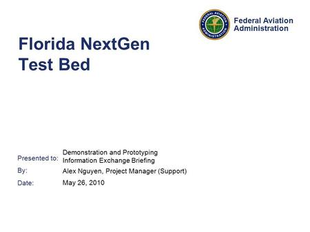 Presented to: By: Date: Federal Aviation Administration Florida NextGen Test Bed Demonstration and Prototyping Information Exchange Briefing Alex Nguyen,
