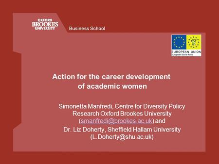 Business School Action for the career development of academic women Simonetta Manfredi, Centre for Diversity Policy Research Oxford Brookes University.