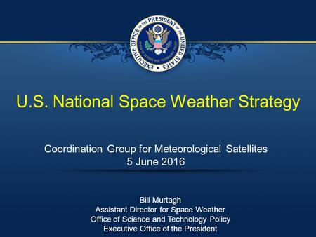 U.S. National Space Weather Strategy Coordination Group for Meteorological Satellites 5 June 2016 Bill Murtagh Assistant Director for Space Weather Office.