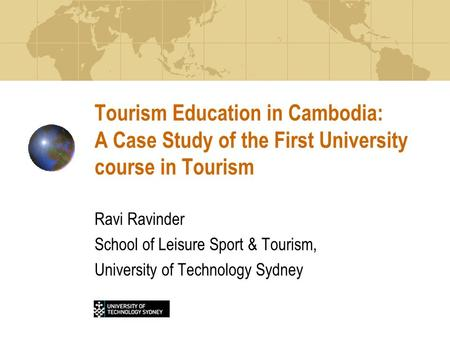 Tourism Education in Cambodia: A Case Study of the First University course in Tourism Ravi Ravinder School of Leisure Sport & Tourism, University of Technology.