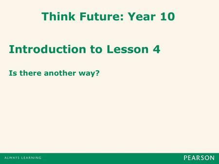 Think Future: Year 10 Introduction to Lesson 4 Is there another way?