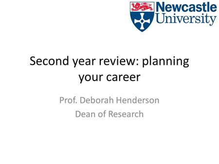 Second year review: planning your career Prof. Deborah Henderson Dean of Research.