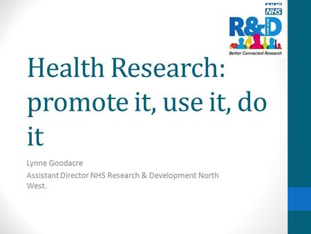 Health Research: promote it, use it, do it Lynne Goodacre Assistant Director NHS Research & Development North West.