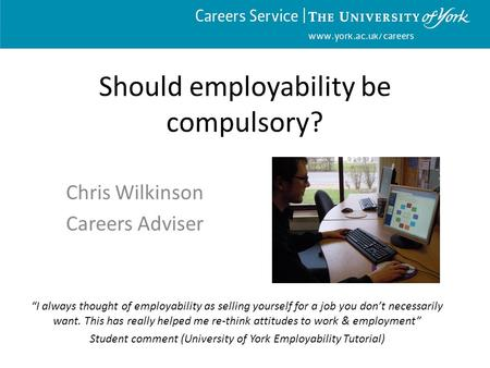 "Www.york.ac.uk/careers Should employability be compulsory? Chris Wilkinson Careers Adviser ""I always thought of employability as selling yourself for a."