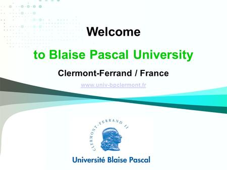 Welcome to Blaise Pascal University Clermont-Ferrand / France www.univ-bpclermont.fr.