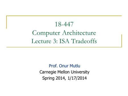 18-447 Computer Architecture Lecture 3: ISA Tradeoffs Prof. Onur Mutlu Carnegie Mellon University Spring 2014, 1/17/2014.