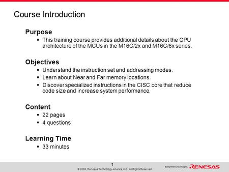 © 2008, Renesas Technology America, Inc., All Rights Reserved 1 Course Introduction Purpose  This training course provides additional details about the.