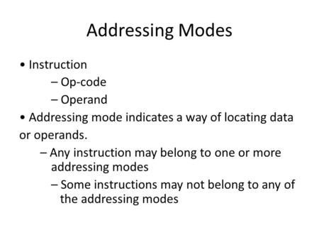 Addressing Modes Instruction – Op-code – Operand Addressing mode indicates a way of locating data or operands. – Any instruction may belong to one or more.