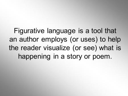 Figurative language is a tool that an author employs (or uses) to help the reader visualize (or see) what is happening in a story or poem.