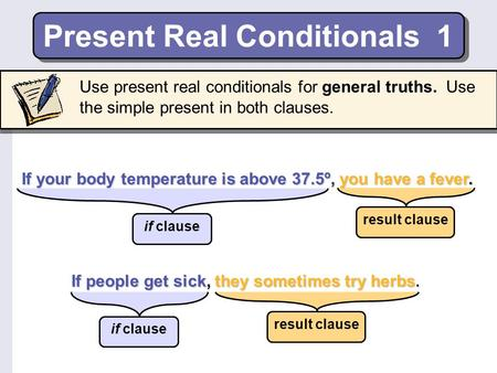 Present Real Conditionals 1 If people get sick, they sometimes try herbs. If your body temperature is above 37.5º, you have a fever. Use present real.