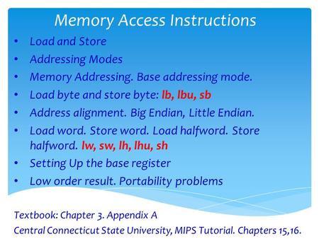 Memory Access Instructions Load and Store Addressing Modes Memory Addressing. Base addressing mode. Load byte and store byte: lb, lbu, sb Address alignment.