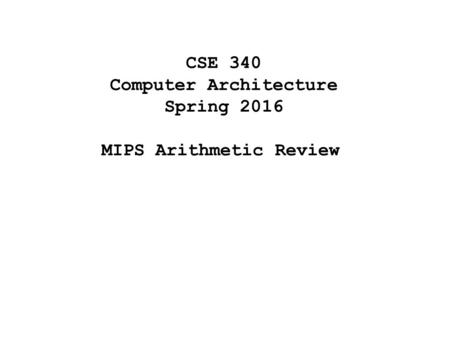 CSE 340 Computer Architecture Spring 2016 MIPS Arithmetic Review.