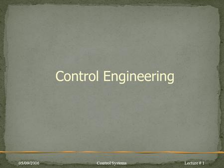Control Engineering 05/09/2006Control SystemsLecture # 1.