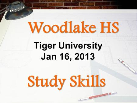 Study Skills Tiger University Jan 16, 2013 Woodlake HS.