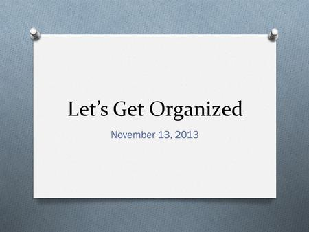 Let's Get Organized November 13, 2013. Bell Ringer O Complete the quarter 1 reflection that was handed to you as you walked in.