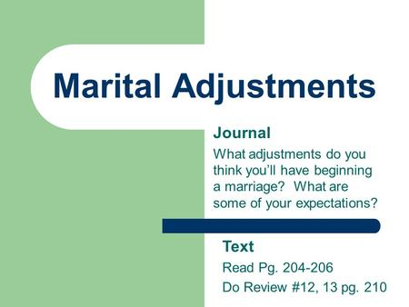Marital Adjustments Journal What adjustments do you think you'll have beginning a marriage? What are some of your expectations? Text Read Pg. 204-206 Do.