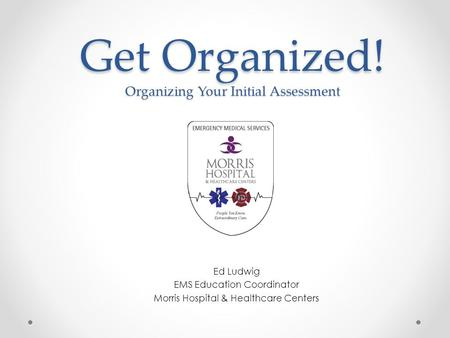 Get Organized! Organizing Your Initial Assessment Ed Ludwig EMS Education Coordinator Morris Hospital & Healthcare Centers.