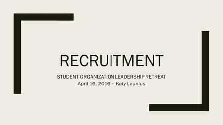 RECRUITMENT STUDENT ORGANIZATION LEADERSHIP RETREAT April 16, 2016 – Katy Launius.