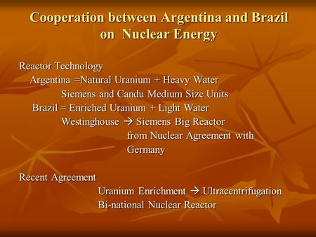 Cooperation between Argentina and Brazil on Nuclear Energy Reactor Technology Argentina =Natural Uranium + Heavy Water Argentina =Natural Uranium + Heavy.