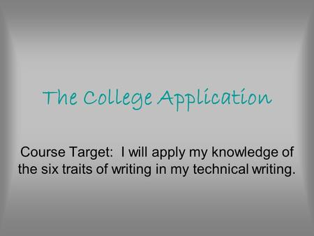 The College Application Course Target: I will apply my knowledge of the six traits of writing in my technical writing.