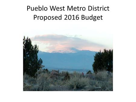 Pueblo West Metro District Proposed 2016 Budget. Revenue Sources SourceFund Property TaxesGeneral Fund Highway User TaxesGeneral Fund Franchise FeesGeneral.