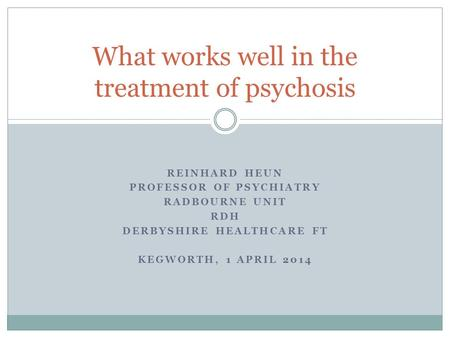 REINHARD HEUN PROFESSOR OF PSYCHIATRY RADBOURNE UNIT RDH DERBYSHIRE HEALTHCARE FT KEGWORTH, 1 APRIL 2014 What works well in the treatment of psychosis.