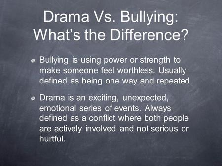 Drama Vs. Bullying: What's the Difference? Bullying is using power or strength to make someone feel worthless. Usually defined as being one way and repeated.