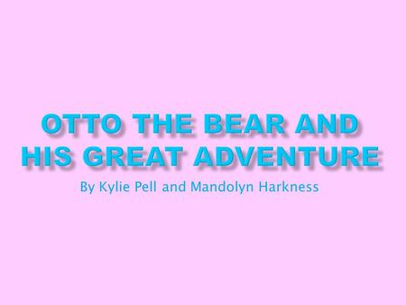 By Kylie Pell and Mandolyn Harkness Once upon a time, there was a bear who was a character in a book. He loved to leave his book to have real-world adventures.