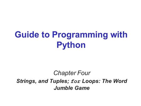 Guide to Programming with Python Chapter Four Strings, and Tuples; for Loops: The Word Jumble Game.