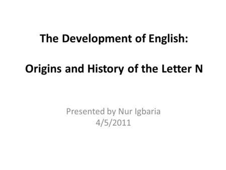 The Development of English: Origins and History of the Letter N Presented by Nur Igbaria 4/5/2011.