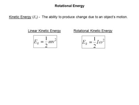 Rotational Energy Kinetic Energy ( E k ) - The ability to produce change due to an object's motion. Linear Kinetic EnergyRotational Kinetic Energy.