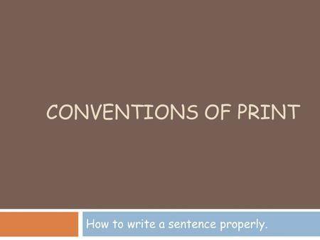CONVENTIONS OF PRINT How to write a sentence properly.