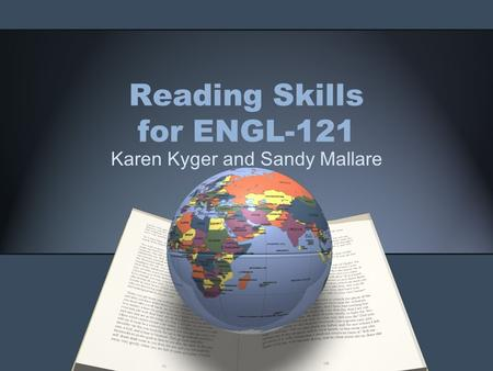 Reading Skills for ENGL-121 Karen Kyger and Sandy Mallare.