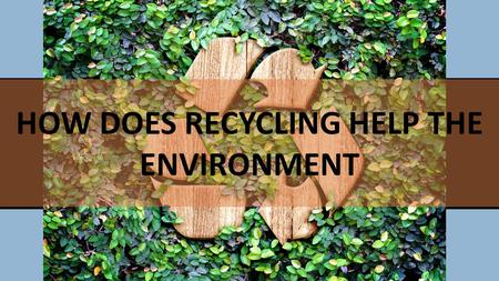 PRESENTER Company Meeting Title HOW DOES RECYCLING HELP THE ENVIRONMENT.