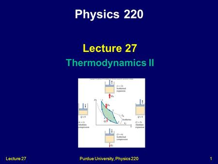 Lecture 27Purdue University, Physics 2201 Lecture 27 Thermodynamics II Physics 220.