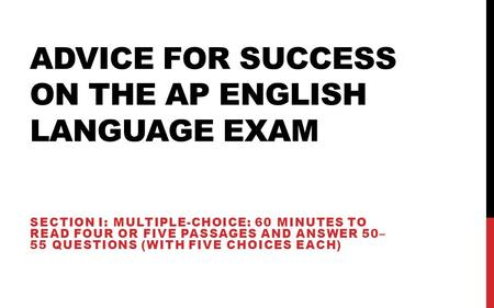 ADVICE FOR SUCCESS ON THE AP ENGLISH LANGUAGE EXAM SECTION I: MULTIPLE-CHOICE: 60 MINUTES TO READ FOUR OR FIVE PASSAGES AND ANSWER 50– 55 QUESTIONS (WITH.