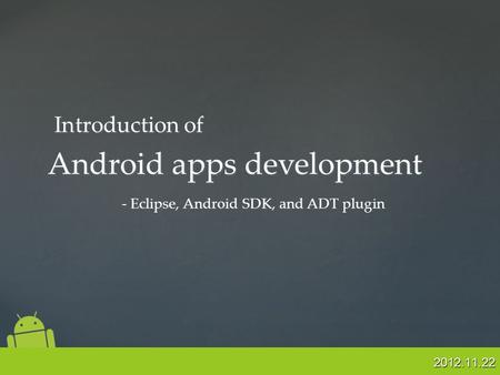 2012.11.22 Android apps development - Eclipse, Android SDK, and ADT plugin Introduction of.