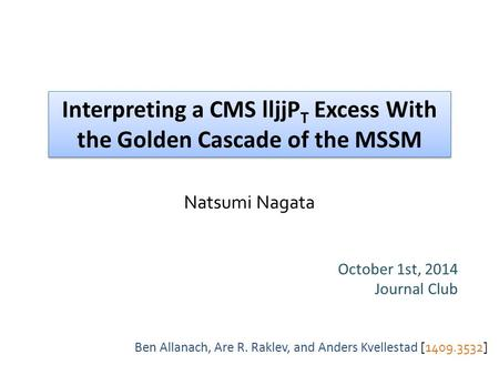 Interpreting a CMS lljjP T Excess With the Golden Cascade of the MSSM October 1st, 2014 Journal Club Ben Allanach, Are R. Raklev, and Anders Kvellestad.