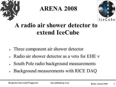 Bergische Universität Wuppertal Jan Auffenberg et al. Rome, Arena 2008 1 ARENA 2008 A radio air shower detector to extend IceCube ● Three component air.