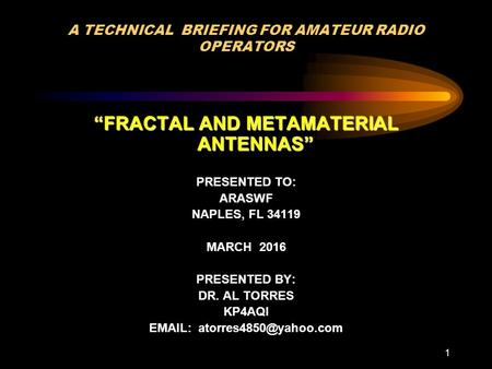 "1 A TECHNICAL BRIEFING FOR AMATEUR RADIO OPERATORS ""FRACTAL AND METAMATERIAL ANTENNAS"" PRESENTED TO: ARASWF NAPLES, FL 34119 MARCH 2016 PRESENTED BY: DR."