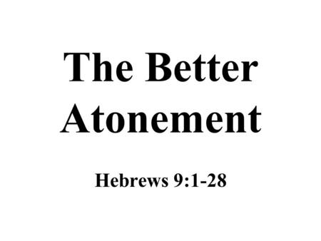 The Better Atonement Hebrews 9:1-28. The Tabernacle The first covenant had rules and regulations for worship of divine origin (Hebrews 9:1-2) To get to.
